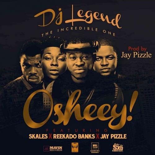 DJ Legend - Osheey (ft. Skales, Reekado Banks & Jay Pizzle)