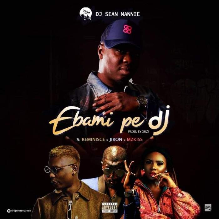 DJ Sean Mannie - Ebami Pe DJ (feat. Reminisce, Jiron & Mz Kiss)