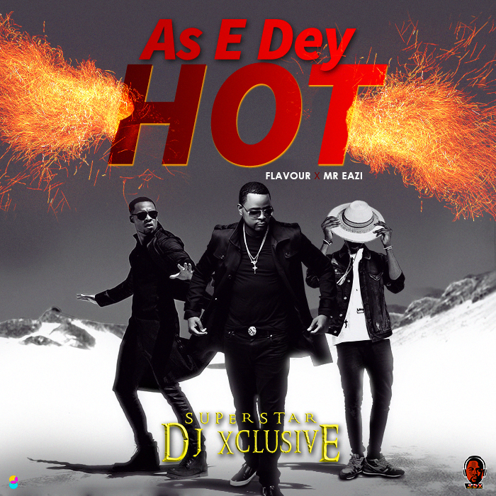 DJ Xclusive - As E Dey Hot (feat. Flavour & Mr Eazi)