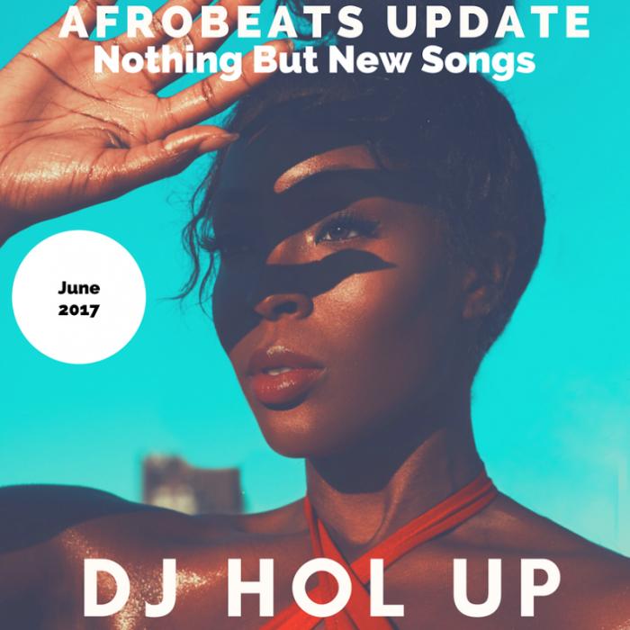 DJ Hol Up - The Afrobeats Update (June 2017) Mix