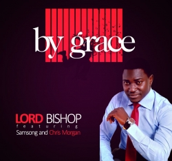 Lord Bishop - By Grace (feat. Samsong & Chris Morgan)