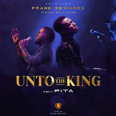 Gospel Music: Frank Edwards - Unto The King (feat. Pita) [Prod. by Frank Edwards]