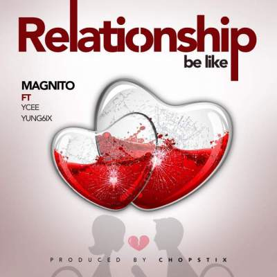 Music: Magnito - Relationship Be Like (feat. YCee & Yung6ix) [Prod. by Chopstix]