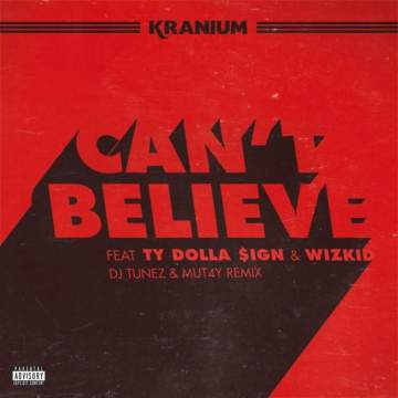 Music: Kranium - Can't Believe (Remix) (feat. Wizkid & Ty Dolla Sign) [Prod. by DJ Tunez & Mutay]