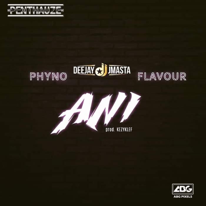 DJ J Masta - Ani (feat. Phyno & Flavour)