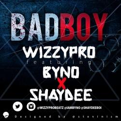 WizzyPro - Bad Boy (feat. Byno & Shaydee)