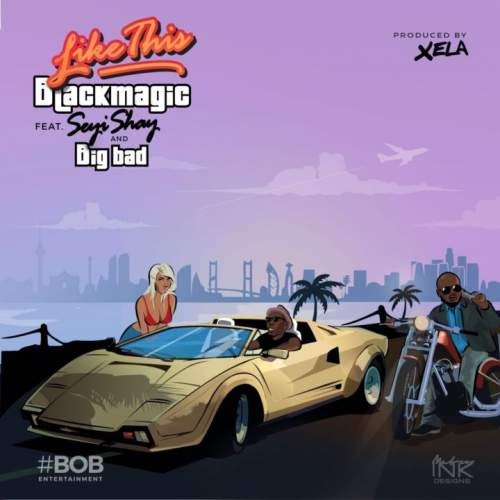 Blackmagic - Like This (ft. Seyi Shay & Big Bad)