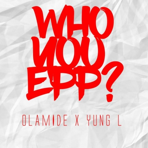 Olamide & Yung L - Who You Epp? (Remix)