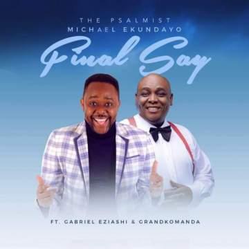 Gospel Music: Michael Ekundayo - Final Say (feat. Gabriel Eziashi & Grand Komanda)