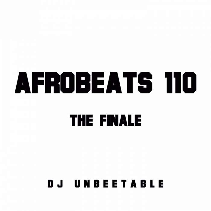 "DJ Unbeetable - ""Afrobeats 110"" (The Finale) Mix"