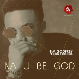 Tim Godfrey - Na You Be God (feat. Eben & Ccioma)