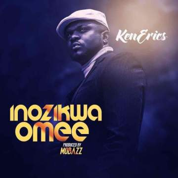 Gospel Music: Ken Erics - Inozikwa Omee [Prod. by MoBazz]
