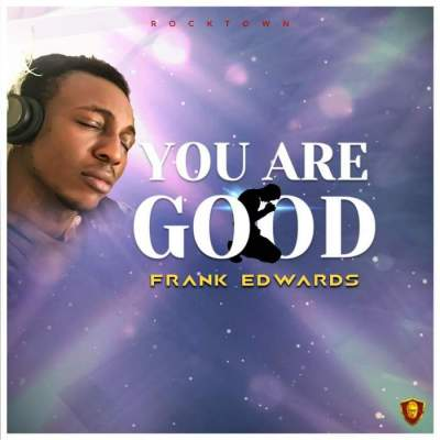 Gospel Music: Frank Edwards - You Are Good
