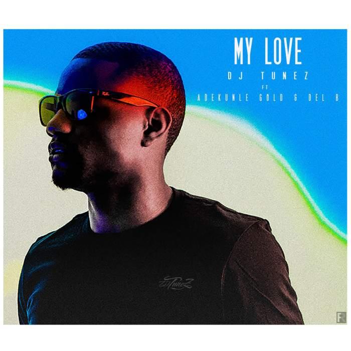 DJ Tunez - My Love (feat. Adekunle Gold & Del'B)
