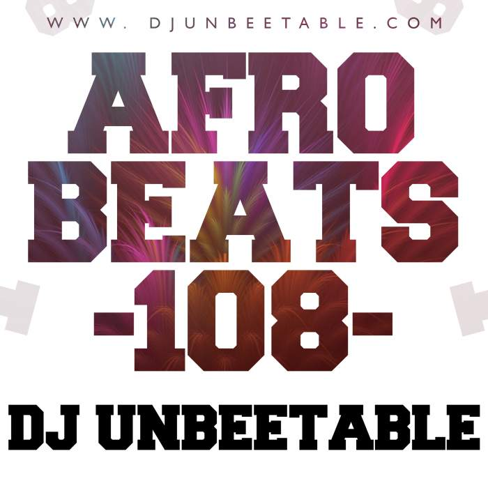 DJ Unbeetable - Afrobeats 108 Mix