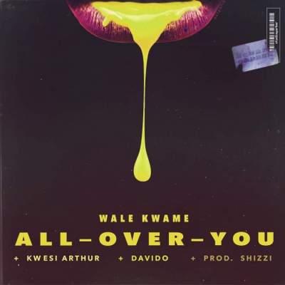 Music: Wale Kwame - All Over You (feat. Davido & Kwesi Arthur) [Prod. by Shizzi]