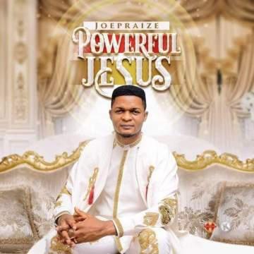 Gospel Music: Joe Praize - Powerful Jesus