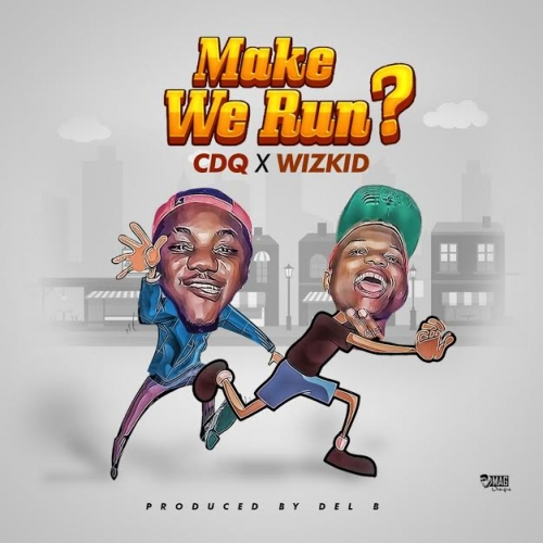 CDQ & Wizkid - Make We Run?
