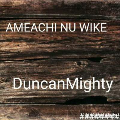 Music: Duncan Mighty - Ameachi Nu Wike