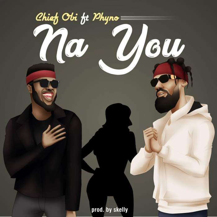 Chief Obi - Na You (feat. Phyno)