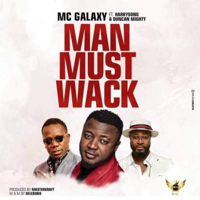 Music: MC Galaxy - Man Must Wack (feat. Harrysong & Duncan Mighty)