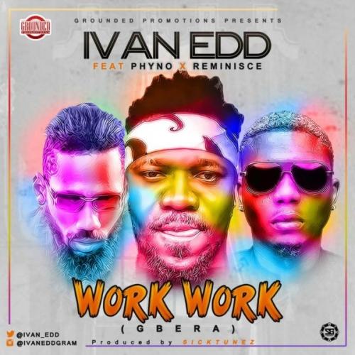 Ivan Edd - Work Work (Gbera) (feat. Phyno & Reminisce)