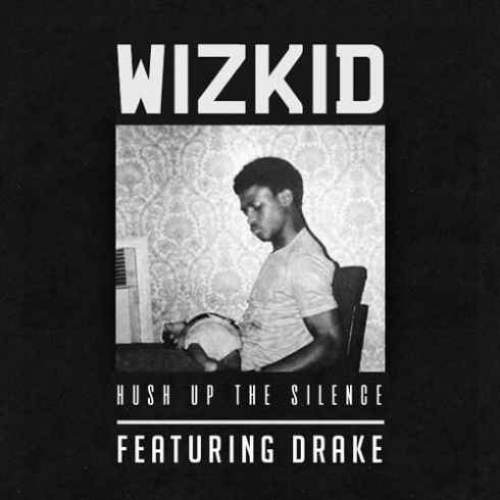 Wizkid - Hush Up The Silence (ft. Drake)