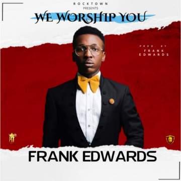 Gospel Music: Frank Edwards - We Worship You