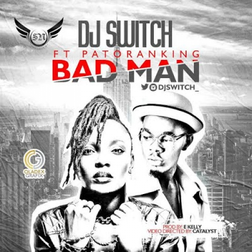 DJ Switch - Bad Man (feat. Patoranking)