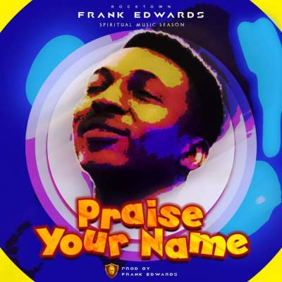 Gospel Music: Frank Edwards - Praise Your Name