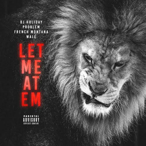 DJ Holiday - Let Me At Em (ft. Problem, French Montana & Wale)