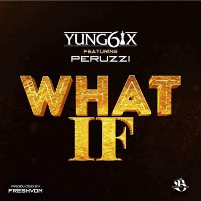 Music: Yung6ix - What If (feat. Peruzzi) [Prod. by Fresh VDM]