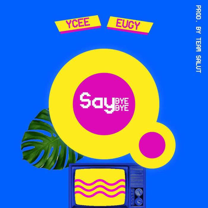 YCee - Say Bye Bye (feat. Eugy)