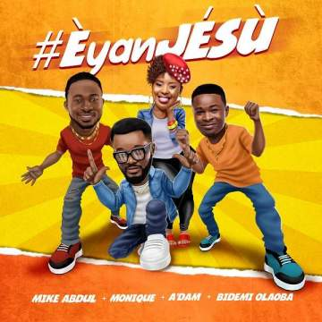 Gospel Music: Mike Abdul, A'dam, Bidemi Olaoba & MoniQue - Èyan JÉSÙ