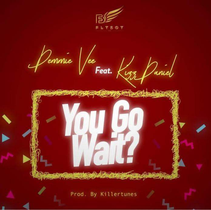 Demmie Vee - You Go Wait? (feat. Kizz Daniel)