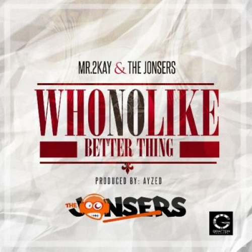 Mr 2Kay - Who No Like Better Thing (feat. The Jonsers)