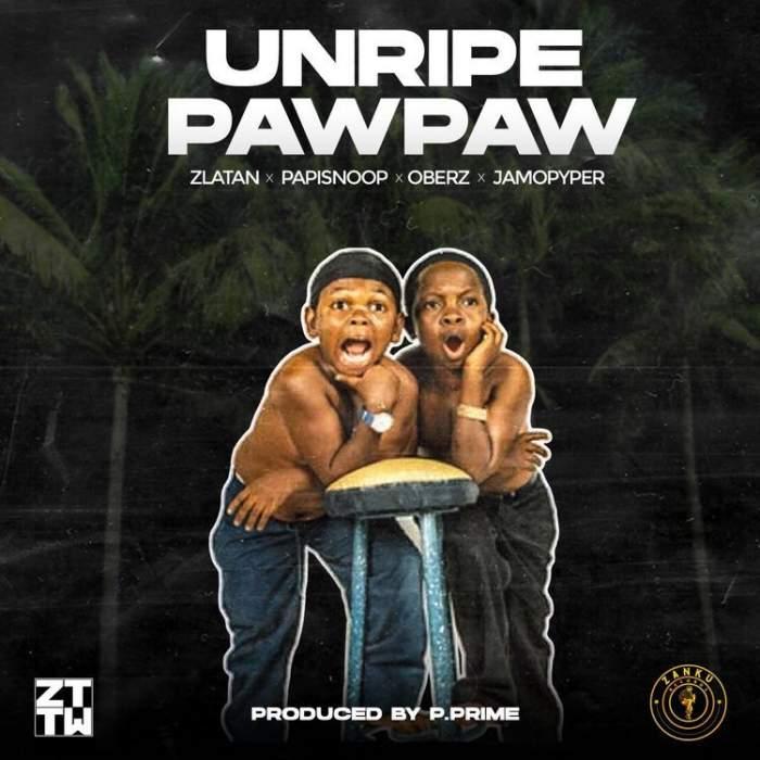 Zlatan - Unripe Pawpaw (feat. Papisnoop, Oberz & Jamopyper)