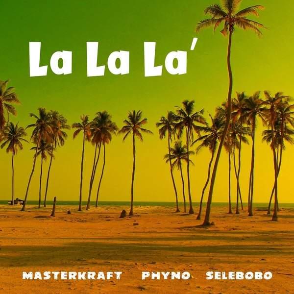 Masterkraft - La La La (feat. Phyno & Selebobo)