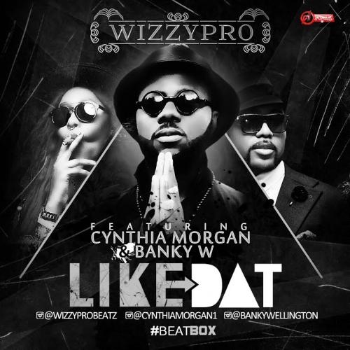 WizzyPro - Like Dat (feat. Cynthia Morgan & Banky W)