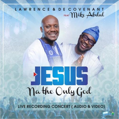 Lawrence & De Covenant - Jesus Na The Only God (feat. Mike Abdul)